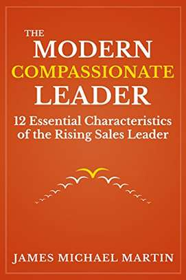 The Modern Compassionate Leader: 12 Essential Characteristics of the Rising Sales Leader Kindle Edition by James Michael Martin  (Author)