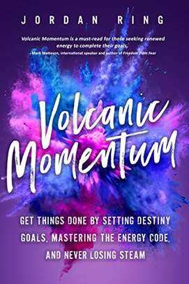 Volcanic Momentum: Get Things Done by Setting Destiny Goals, Mastering the Energy Code, and Never Losing Steam Kindle Edition by Jordan Ring  (Author)