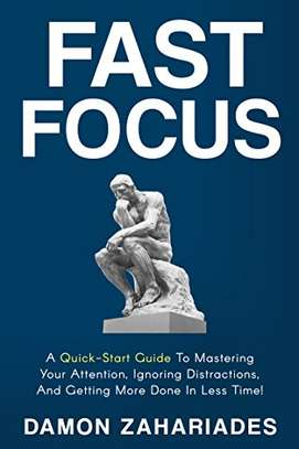 Fast Focus: A Quick-Start Guide To Mastering Your Attention, Ignoring Distractions, And Getting More Done In Less Time! Kindle Edition image 1