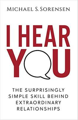 I Hear You: The Surprisingly Simple Skill Behind Extraordinary Relationships Kindle Edition by Michael S. Sorensen  (Author) image 1