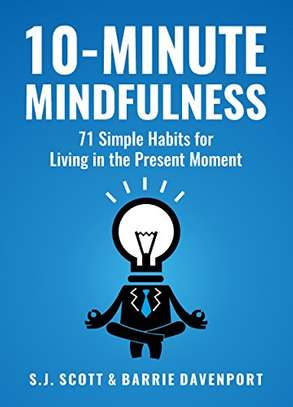 10-Minute Mindfulness: 71 Habits for Living in the Present Moment (Mindfulness Books Series Book 2) Kindle Edition by S.J. Scott  (Author), Barrie Davenport  (Author) 4.5 out of 5 stars    213 customer reviews image 1