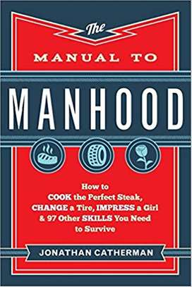 The Manual to Manhood: How to Cook the Perfect Steak, Change a Tire, Impress a Girl & 97 Other Skills You Need to Survive Paperback – April 15, 2014 by Jonathan Catherman  (Author) image 1