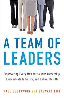 A Team of Leaders: Empowering Every Member to Take Ownership, Demonstrate Initiative, and Deliver Results Kindle Edition by Paul GUSTAVSON (Author), Stewart Liff  (Aut image 1