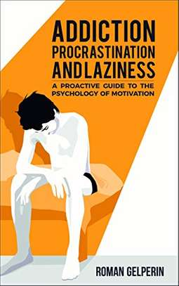 Addiction, Procrastination, and Laziness: A Proactive Guide to the Psychology of Motivation Kindle Edition by Roman Gelperin  (Author)