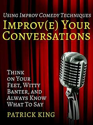 Improve Your Conversations: Think on Your Feet, Witty Banter, and Always Know What To Say with Improv Comedy Techniques Kindle Edition image 1