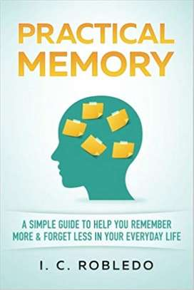 Practical Memory: A Simple Guide to Help You Remember More & Forget Less in Your Everyday Life Paperback – July 1, 2017 by I. C. Robledo  (Author) image 1