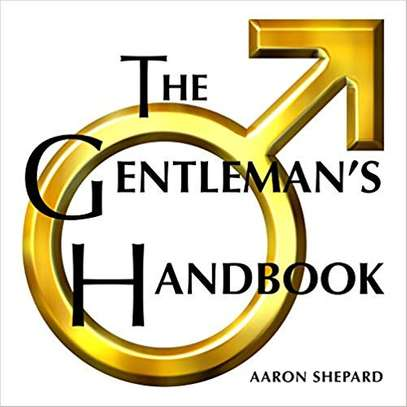 The Gentleman's Handbook: A Guide to Exemplary Behavior, or Rules of Life and Love for Men Who Care (Graduation Gift Edition) Hardcover – March 9, 2018 by Aaron Shepard  (Author) image 1