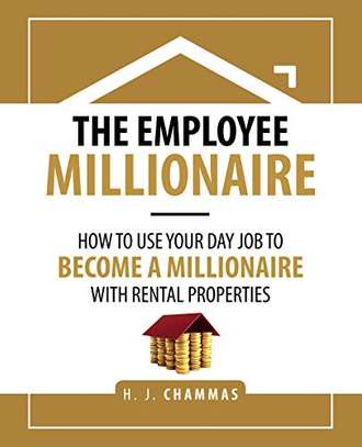 The Employee Millionaire: How to Use Your Day Job to Become a Millionaire with Rental Properties Kindle Edition by H. J. Chammas  (Author) 4.8 out of 5 stars    15 customer reviews	  See all 3 formats and editions image 1