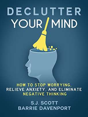 Declutter Your Mind: How to Stop Worrying, Relieve Anxiety, and Eliminate Negative Thinking Kindle Edition by S.J. Scott  (Author), Barrie Davenport  (Author) 4.3 out of 5 stars    416 customer reviews
